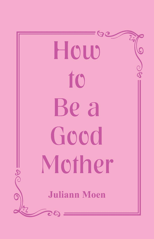 Juliann Moen How to Be a Good Mother a mother is