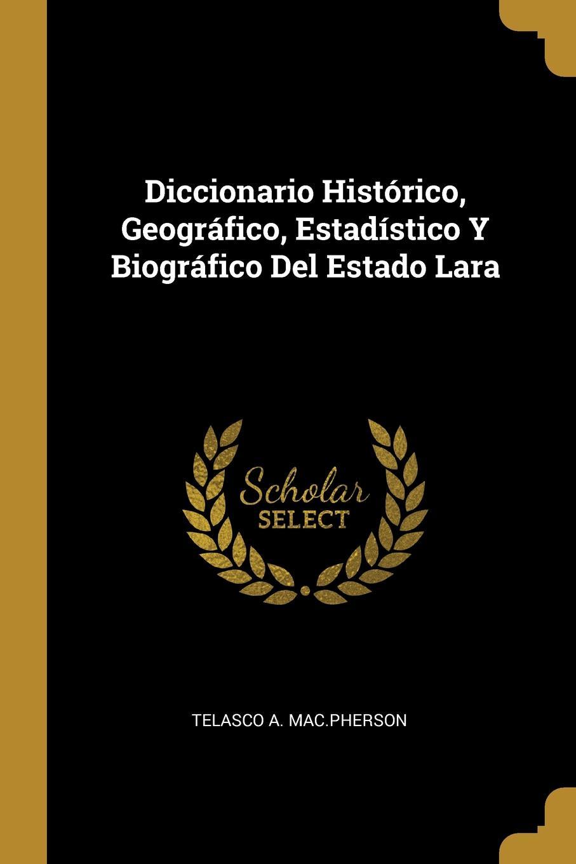 Telasco A. Mac.Pherson Diccionario Historico, Geografico, Estadistico Y Biografico Del Estado Lara