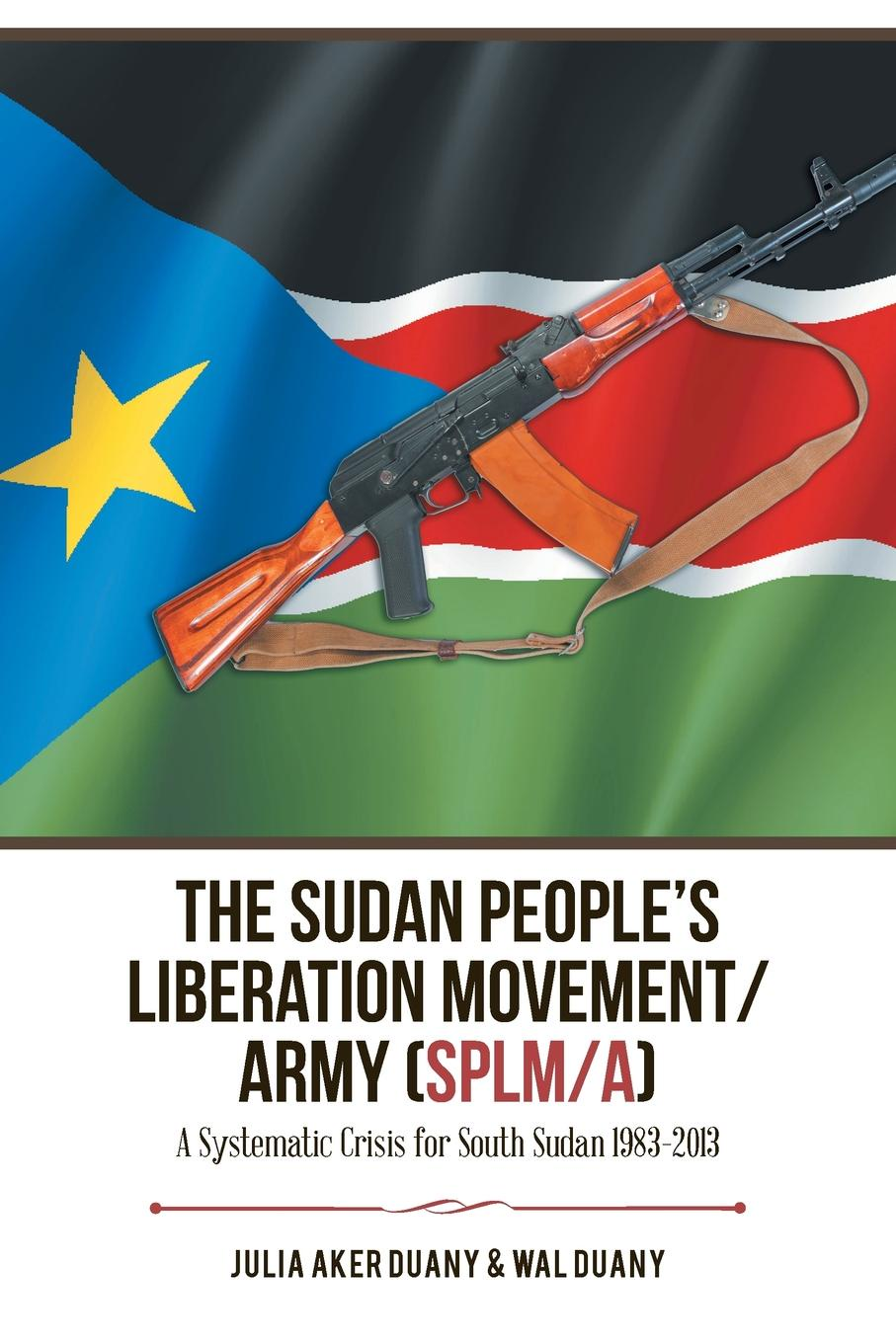 Julia Aker Duany, Wal Duany The Sudan People.s Liberation Movement/Army (Splm/A). A Systematic Crisis for South Sudan 1983-2013 недорго, оригинальная цена