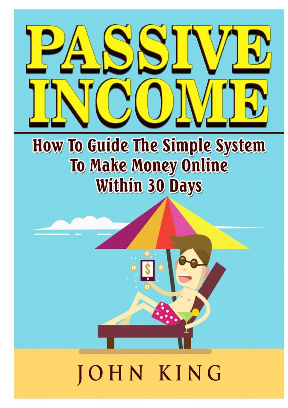 John King Passive Income How To Guide The Simple System To Make Money Online Within 30 Days passive income in 90 days