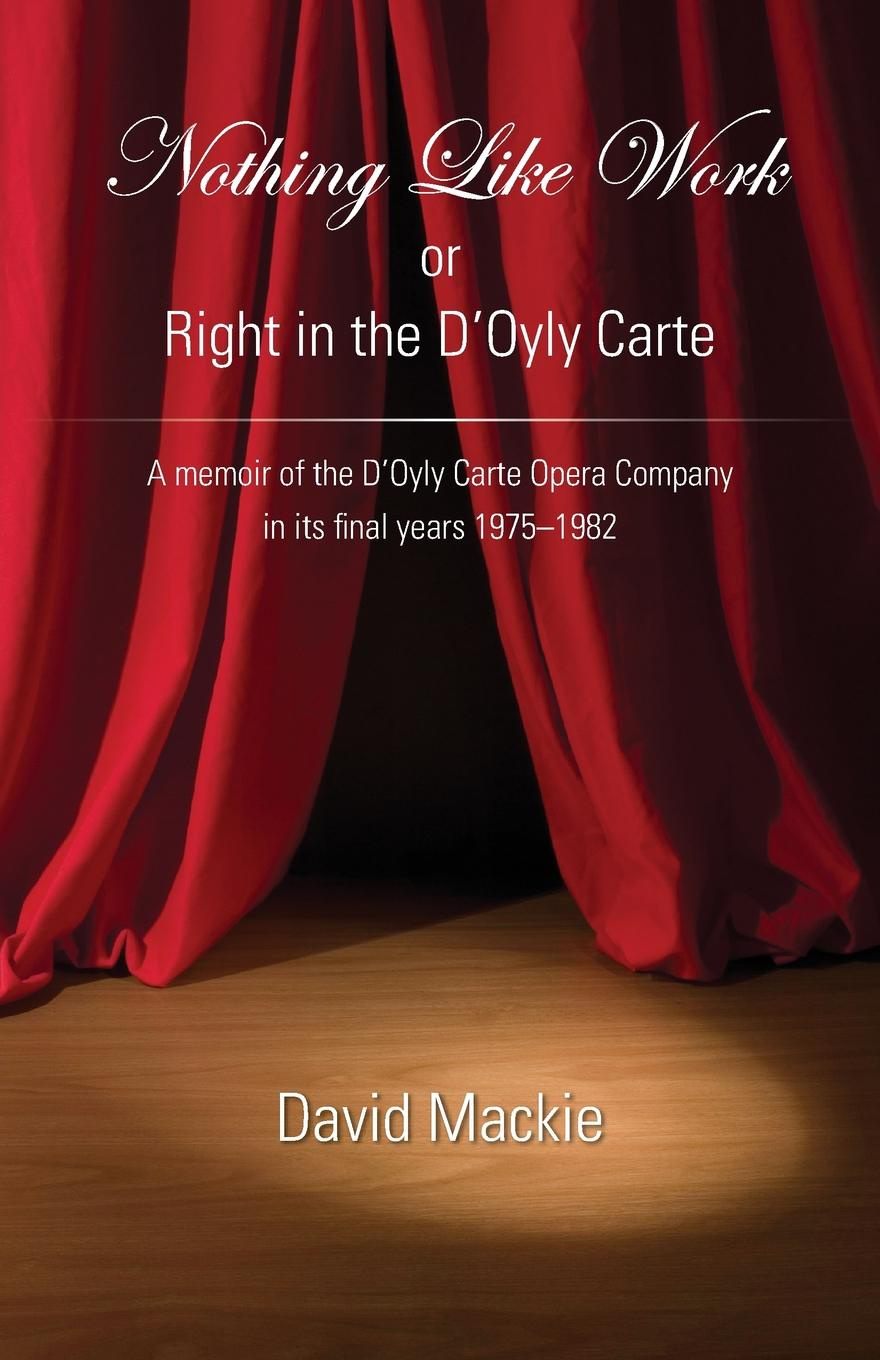 David Mackie Nothing Like Work or Right in the D.Oyly Carte. A memoir of the D.Oyly Carte Opera Company in its final years 1975 - 1982 set wonders in the new year s plaid