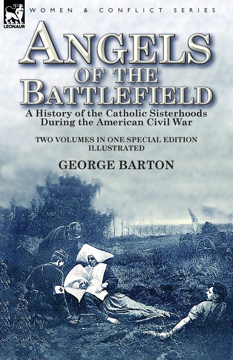 George Barton Angels of the Battlefield. a History of the Catholic Sisterhoods During the American Civil War susan ottaway sisters secrets and sacrifice the true story of wwii special agents eileen and jacqueline nearne