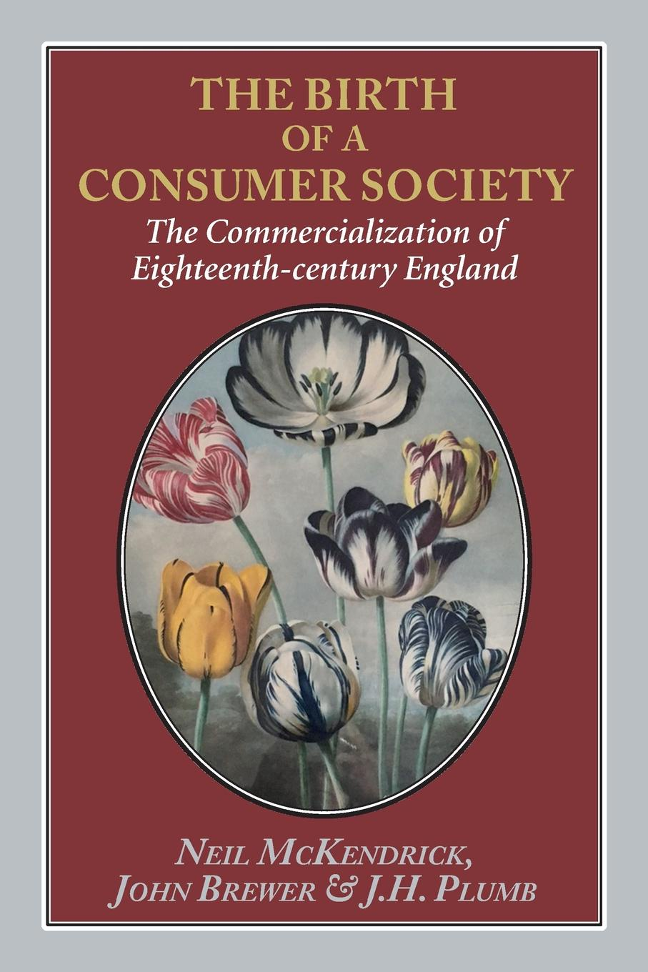 Neil McKendrick, John Brewer, JH Plumb The Birth of a Consumer Society. The Commercialization of Eighteenth-century England ashton john the dawn of the xixth century in england