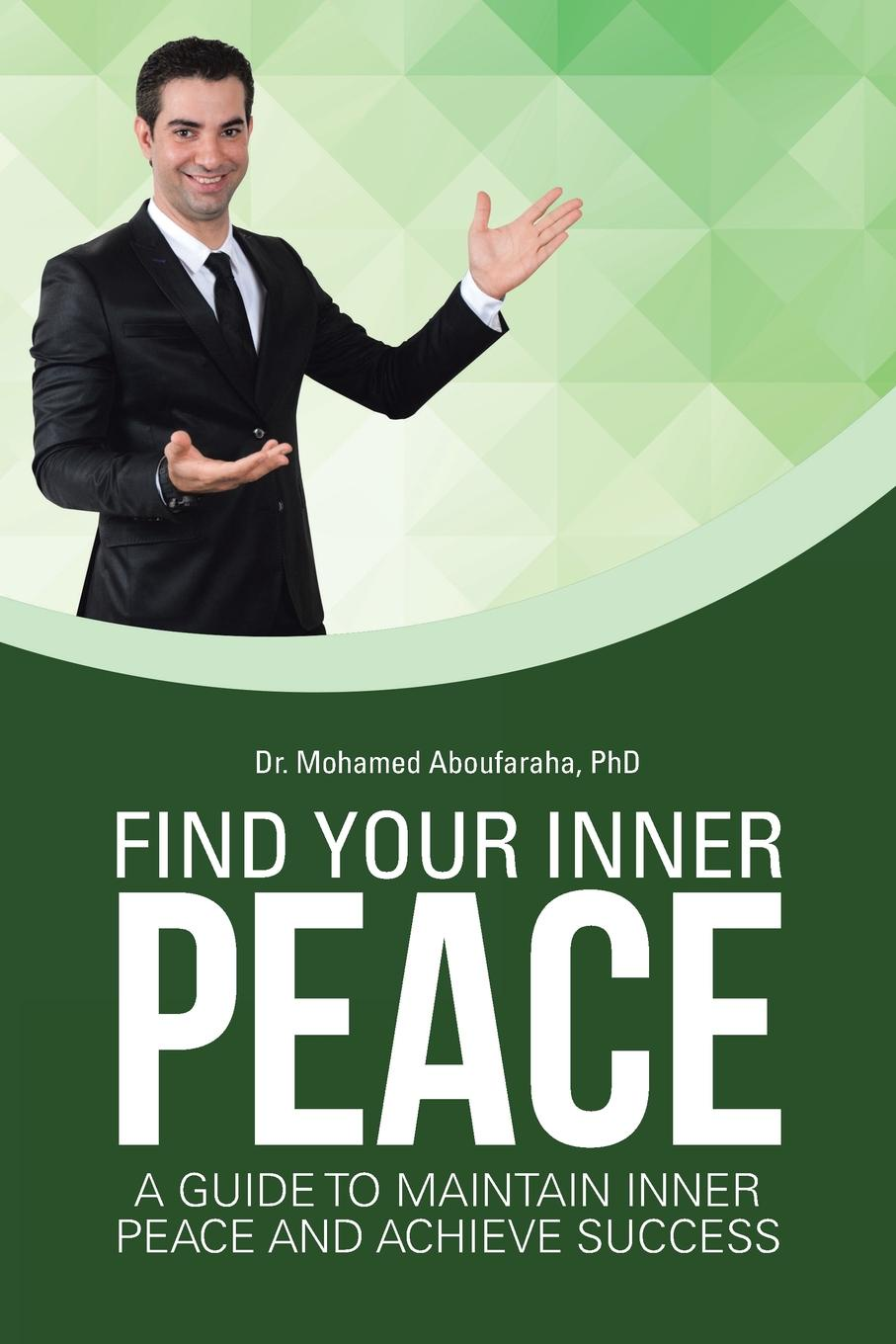 PhD Dr. Mohamed Aboufaraha Find Your Inner Peace. A Guide to Maintain Inner Peace and Achieve Success цена