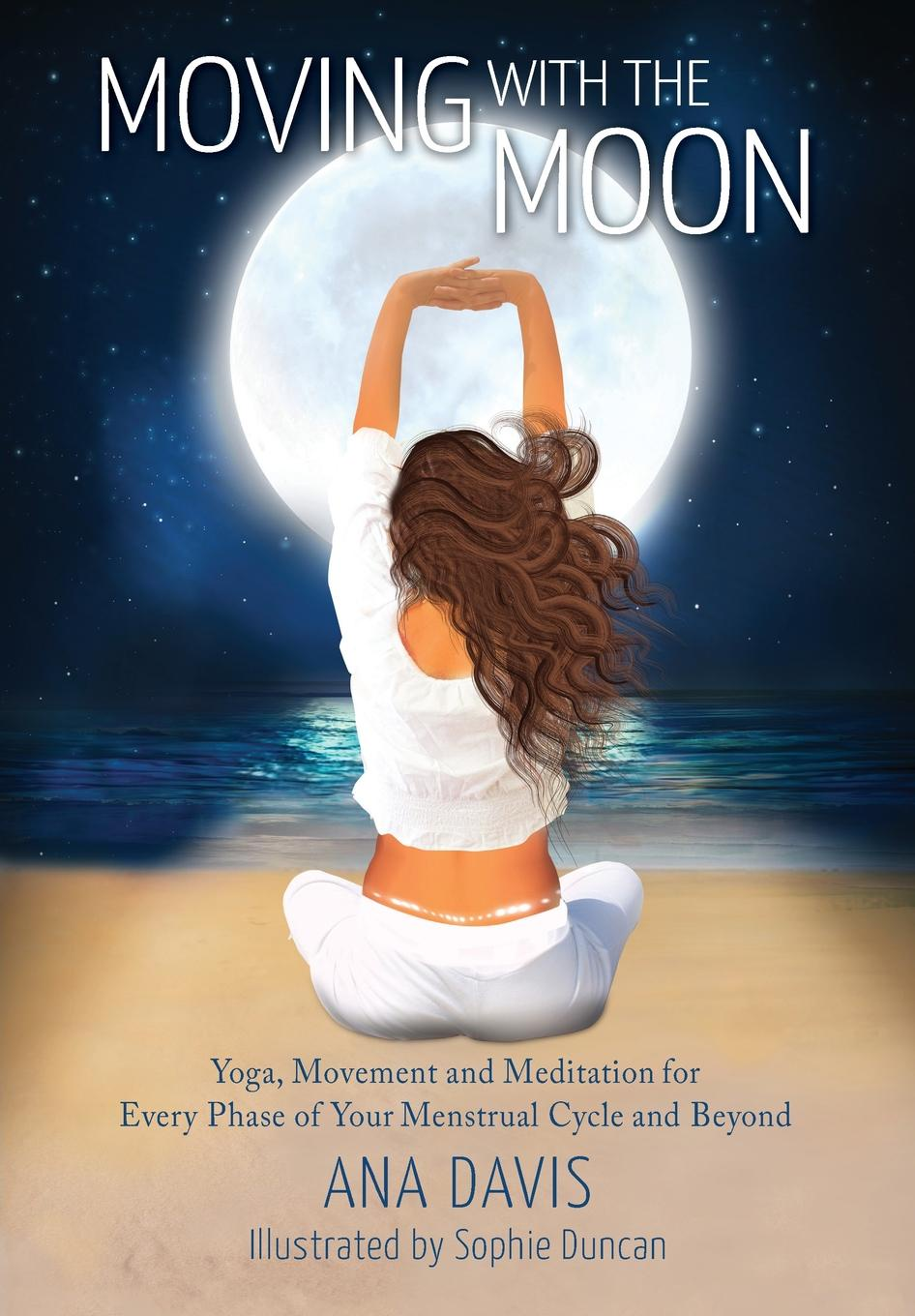 Ana Davis Moving with the Moon. Yoga, Movement and Meditation for Every Phase of your Menstrual Cycle and Beyond недорго, оригинальная цена