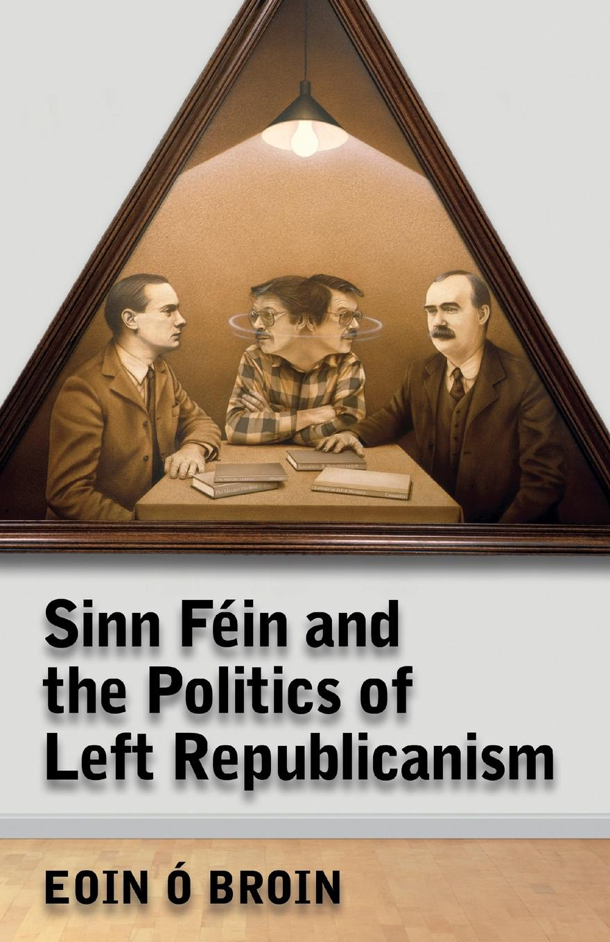 Eoin O Broin Sinn Fein and the Politics of Left Republicanism future of the left future of the left travels with myself and another