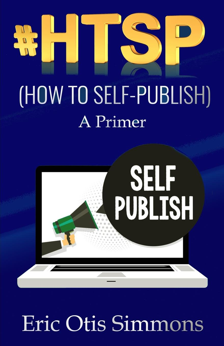 Eric Otis Simmons .HTSP - How to Self-Publish michael roberto a unlocking creativity how to solve any problem and make the best decisions by shifting creative mindsets