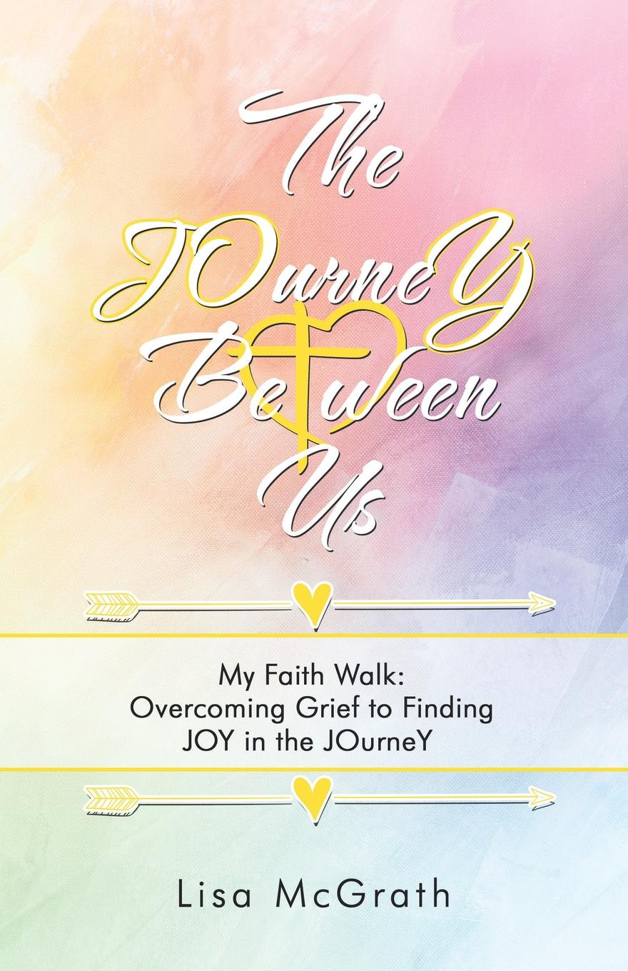 Lisa McGrath The Journey Between Us. My Faith Walk: Overcoming Grief to Finding Joy in the Journey gina wilkins faith hope and family