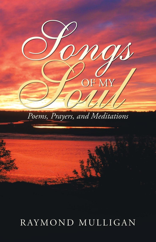 Raymond Mulligan Songs of My Soul. Poems, Prayers, and Meditations коллектив авторов a choice of burn s poems and songs