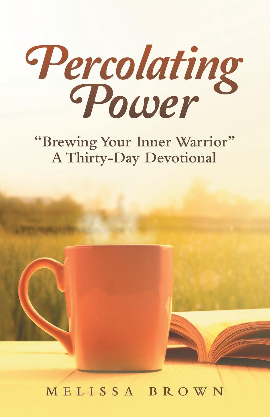 Melissa Brown Percolating Power. Brewing Your Inner Warrior a Thirty-Day Devotional цена