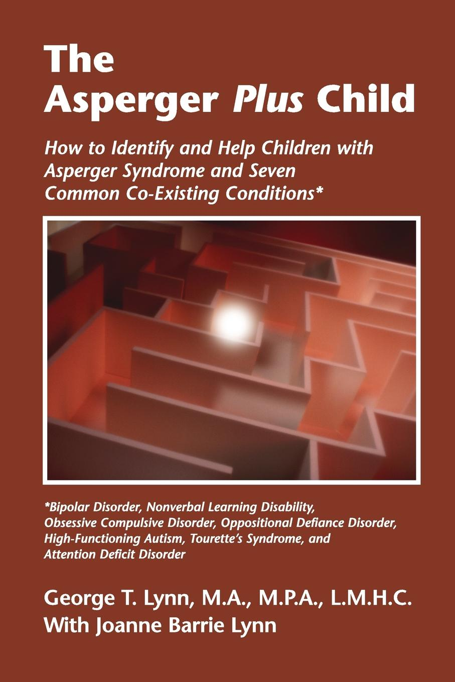 George T. Lynn MA MPA LMHC, Joanne Barrie Lynn The Asperger Plus Child. How to Identify and Help Children with Asperger Syndrome and Seven Common Co-Existing Conditions