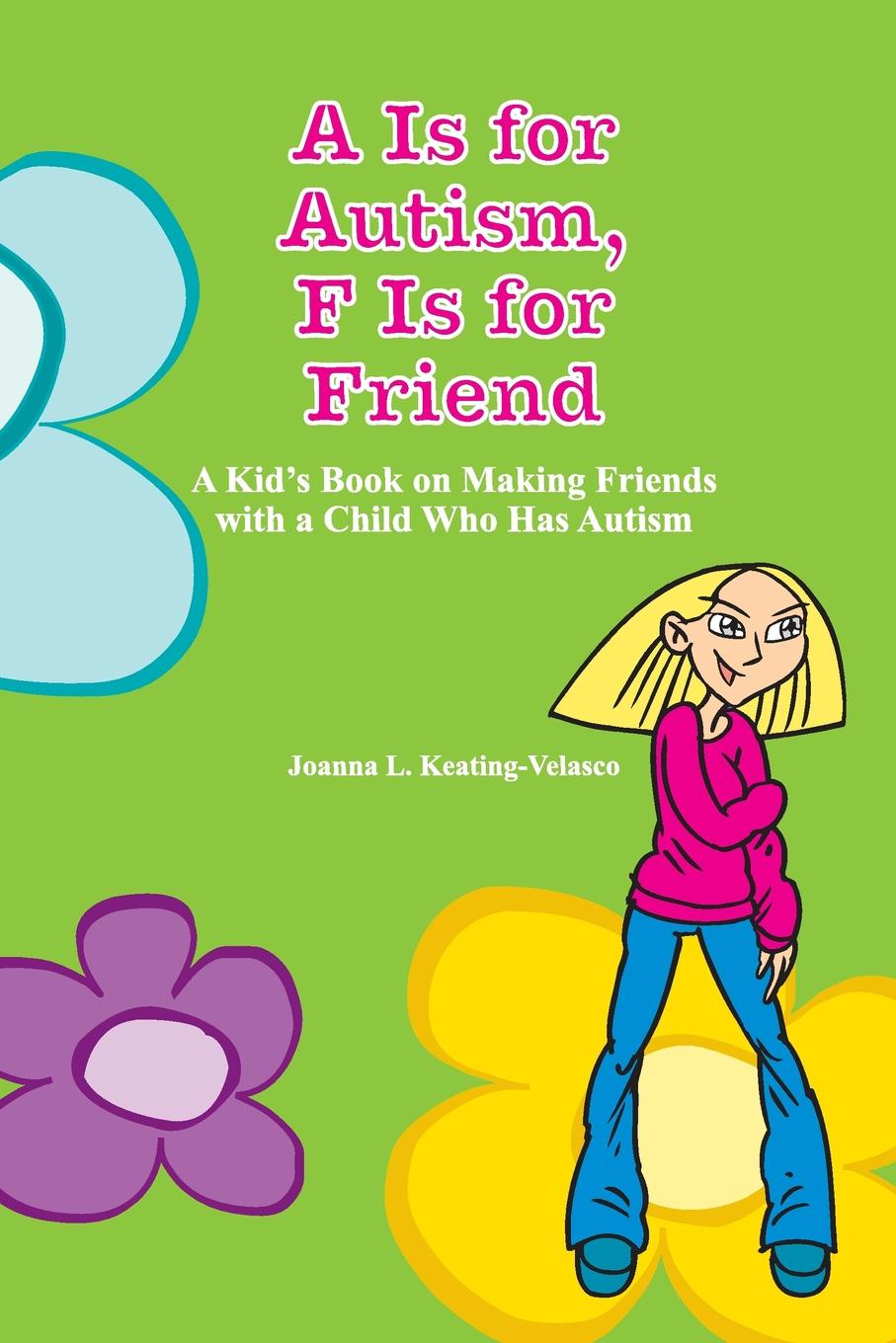 Joanna Keating-Velasco A Is for Autism F Is for Friend. A Kid.s Book for Making Friends with a Child Who Has Autism symptoms of autism in adhd a familial trait