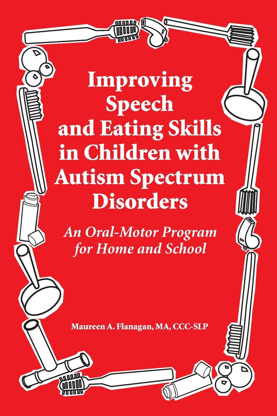 Maureen A. Flanagan Improving Speech and Eating Skills in Children with Autism Spectrum Disorders. An Oral-Motor Program for Home and School maureen child fortune s legacy