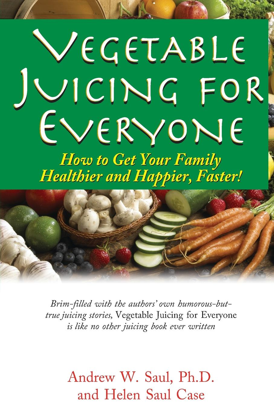 Ph.D. Andrew W. Saul, Helen Saul Case Vegetable Juicing for Everyone. How to Get Your Family Healther and Happier, Faster. michael burchell no excuses how you can turn any workplace into a great one