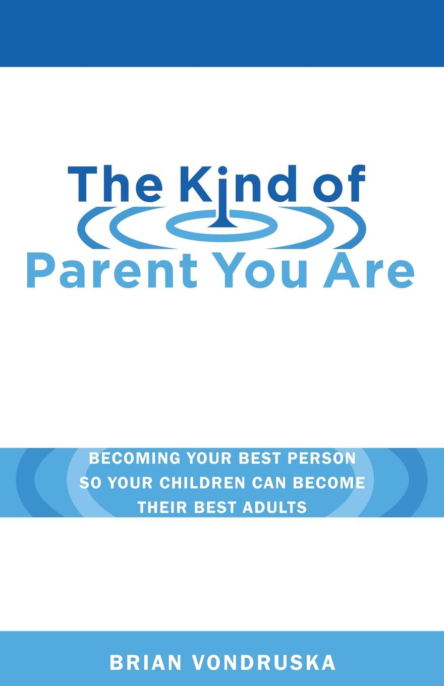 лучшая цена Brian Vondruska The Kind of Parent You Are. Becoming Your Best Person So Your Children Can Become Their Best Adults