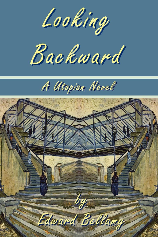 Edward Bellamy Looking Backward by Edward Bellamy - A Utopian Novel