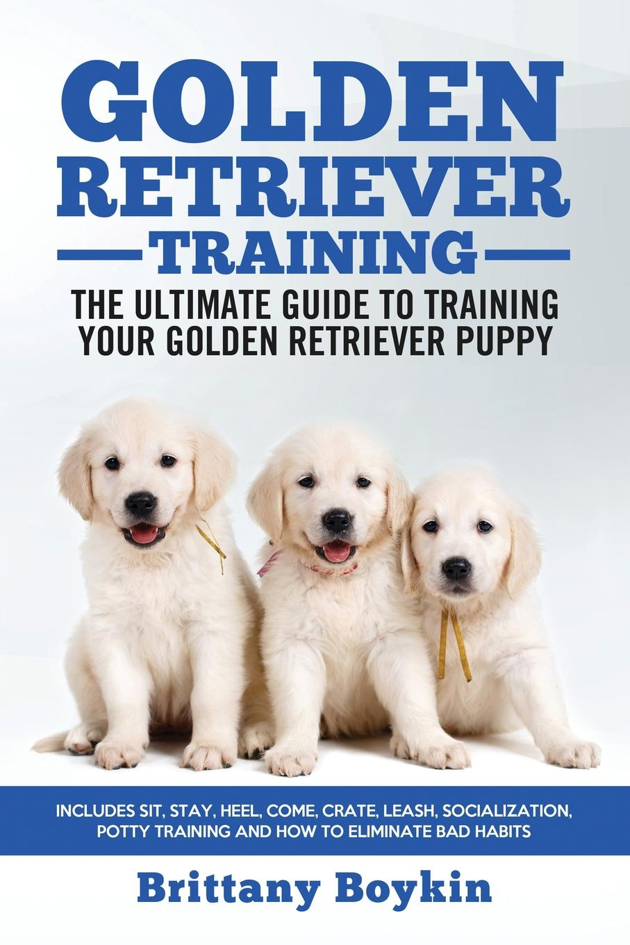 Brittany Boykin Golden Retriever Training - the Ultimate Guide to Training Your Golden Retriever Puppy. Includes Sit, Stay, Heel, Come, Crate, Leash, Socialization, Potty Training and How to Eliminate Bad Habits vince stead how to understand and train your golden retriever puppy or dog