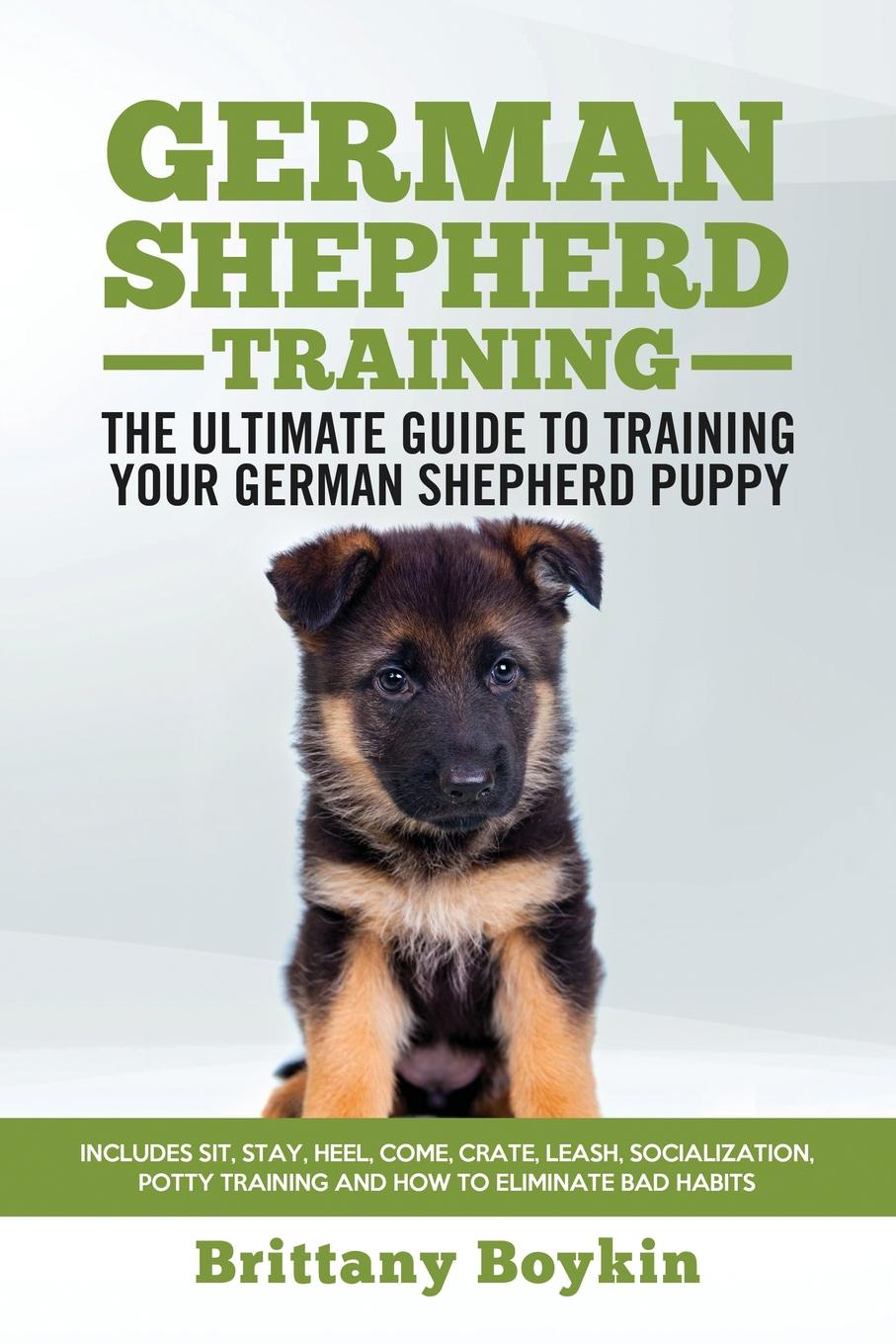 Brittany Boykin German Shepherd Training - the Ultimate Guide to Training Your German Shepherd Puppy. Includes Sit, Stay, Heel, Come, Crate, Leash, Socialization, Potty Training and How to Eliminate Bad Habits how to stay alive the ultimate survival guide for any situation