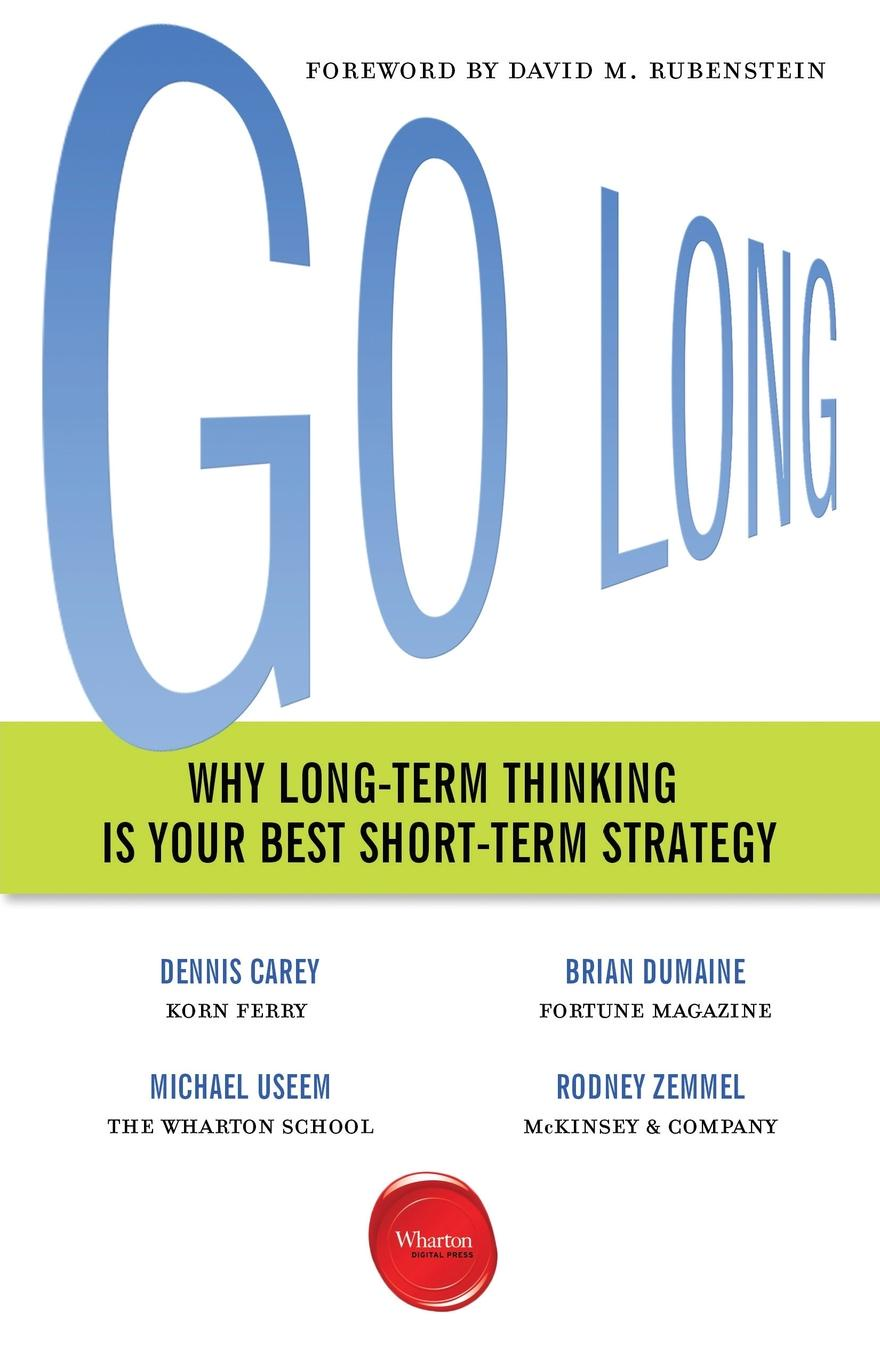 Dennis Carey, Brian Dumaine, Michael Useem Go Long. Why Long-Term Thinking Is Your Best Short-Term Strategy michael roberto a unlocking creativity how to solve any problem and make the best decisions by shifting creative mindsets