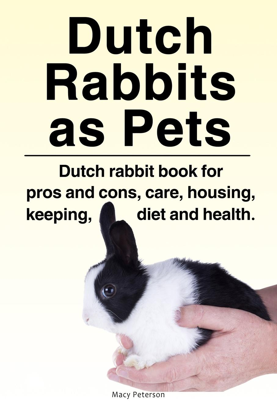 Macy Peterson Dutch Rabbits. Dutch Rabbits as Pets. Dutch rabbit book for pros and cons, care, housing, keeping, diet and health.