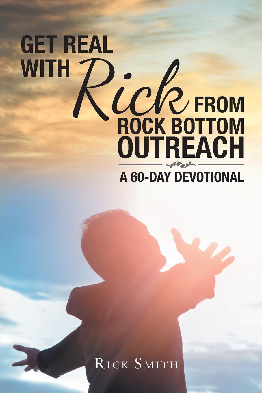 Rick Smith Get Real with Rick from Rock Bottom Outreach. A 60-Day Devotional delinda n baker in search of truth 31 day devotional