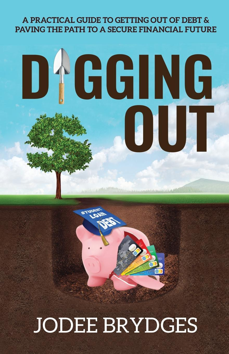 Jodee Brydges Digging Out. A Practical Guide to Getting Out of Debt and Paving a Path to a Secure Financial Future stanley kershman j put your debt on a diet a step by step guide to financial fitness
