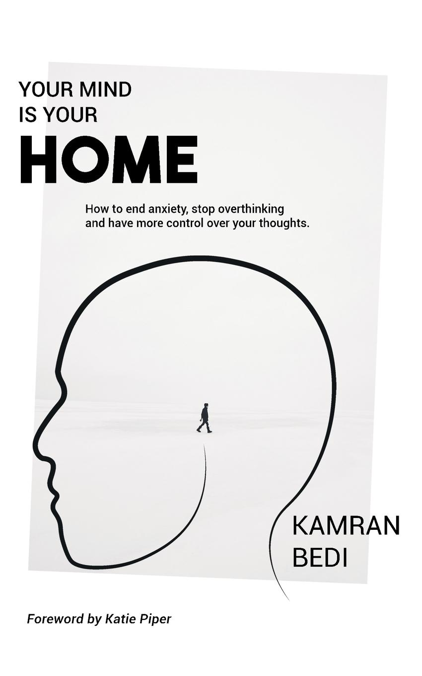 Kamran Bedi Your Mind Is Your Home. How to end anxiety, stop overthinking and have more control over your thoughts. how to free your mind