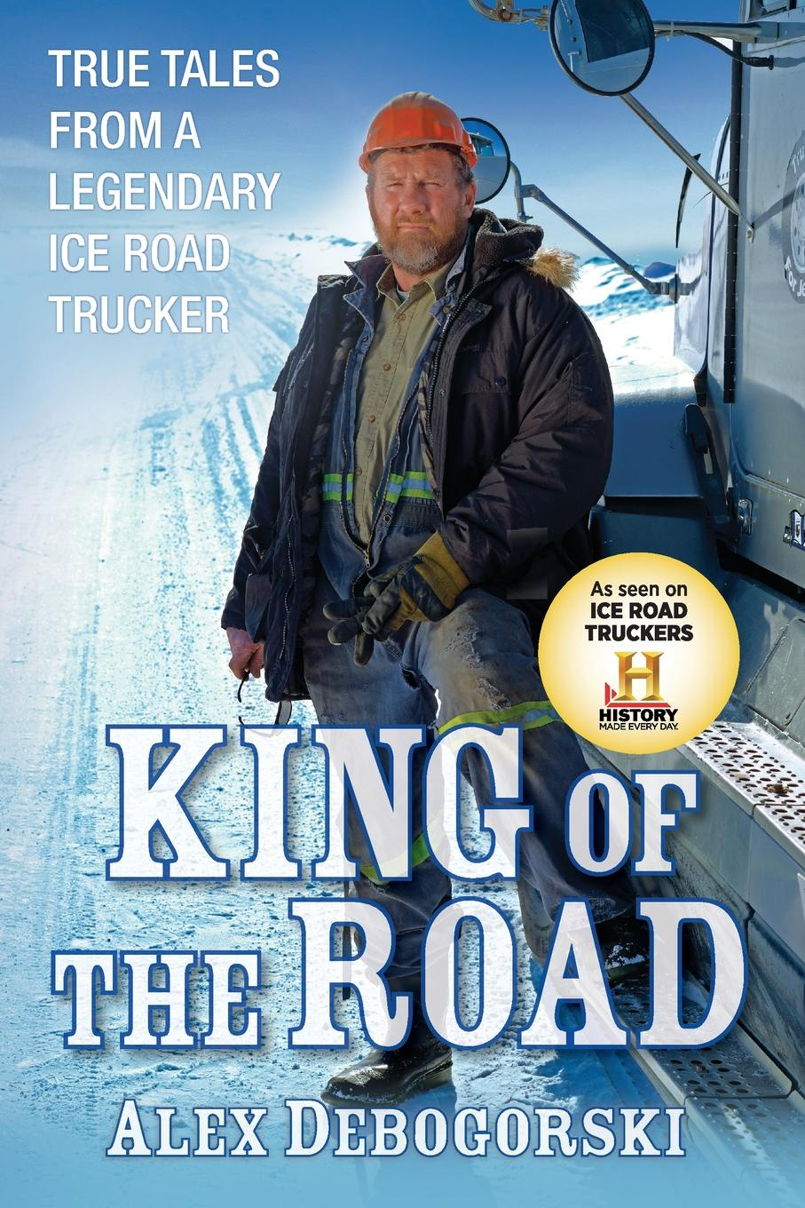 Alex Debogorski King of the Road. True Tales from a Legendary Ice Road Trucker history of the silk road