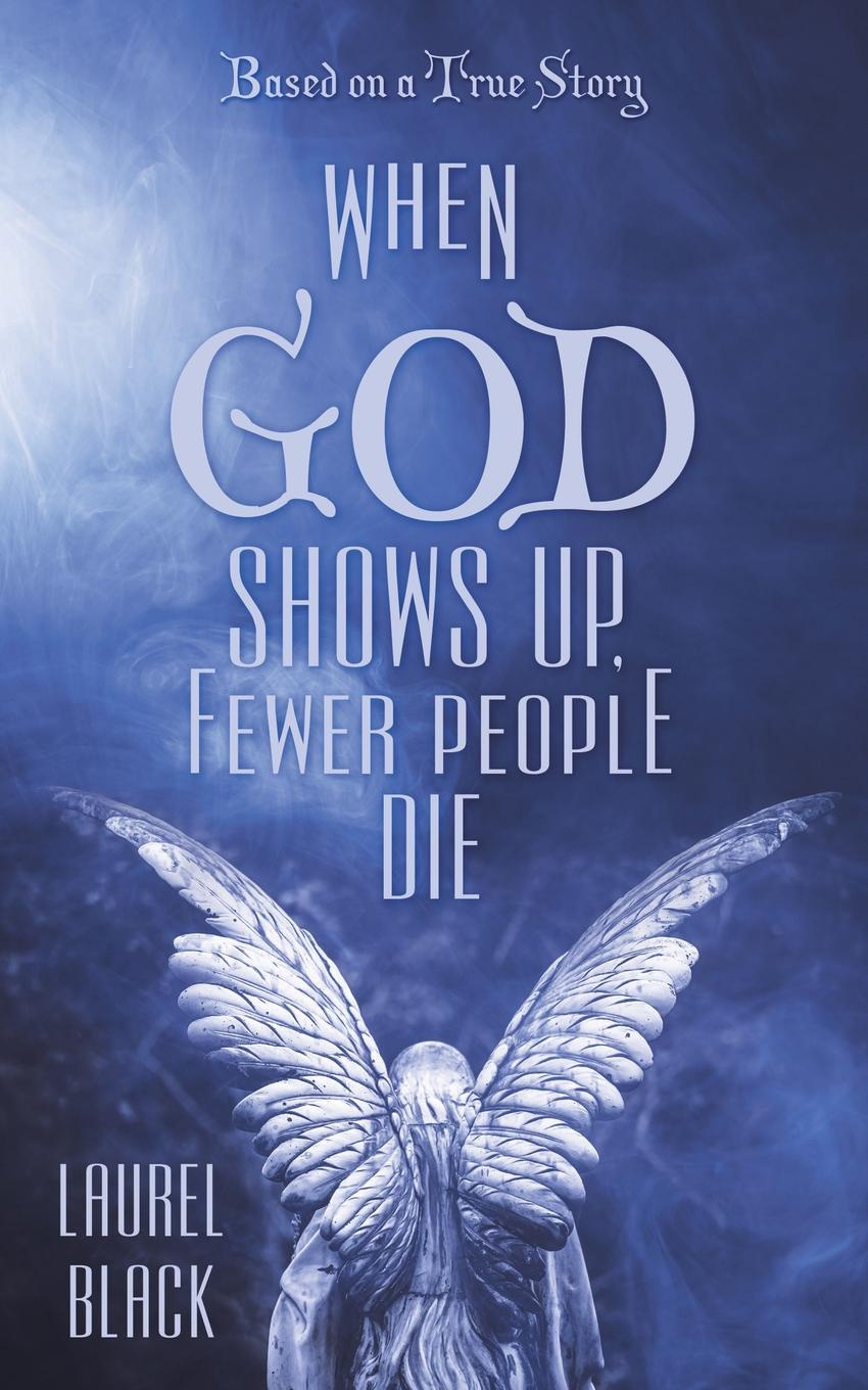 Laurel Black When God Shows Up, Fewer People Die. Based on a True Story barrie lawrence a dentist s story curious people comical happenings crowns of glory