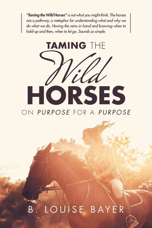 лучшая цена B. Louise Bayer Taming the Wild Horses. On Purpose for a Purpose