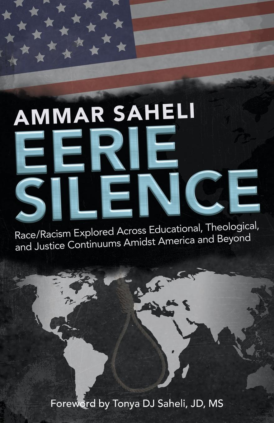 Ammar Saheli Eerie Silence. Race/Racism Explored Across Educational, Theological, and Justice Continuums Amidst America and Beyond a claim for silence