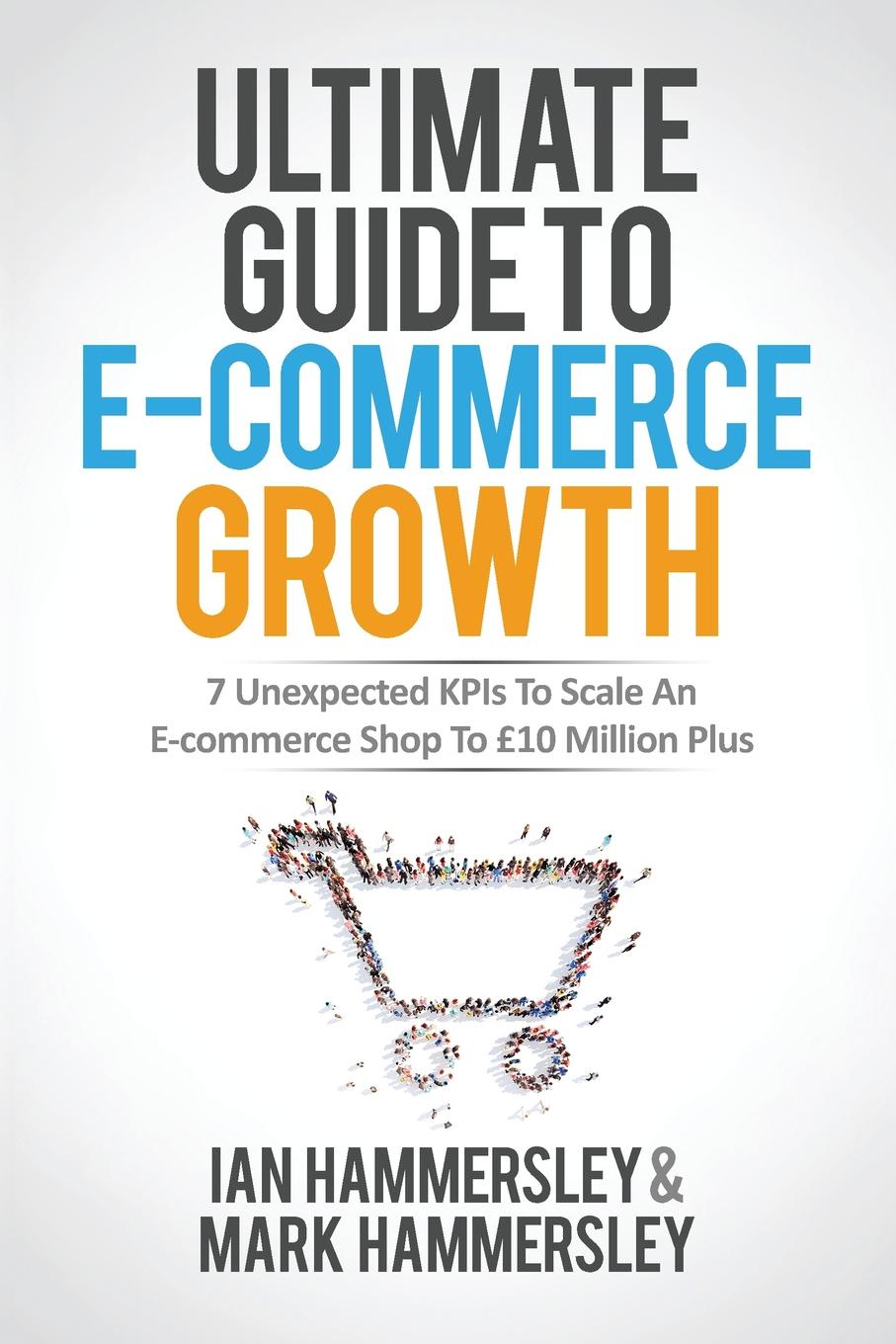 Ian Hammersley, Mark Hammersley Ultimate Guide To E-commerce Growth. 7 Unexpected KPIs To Scale An E-commerce Shop To .10 Million Plus e commerce adoption in sme s