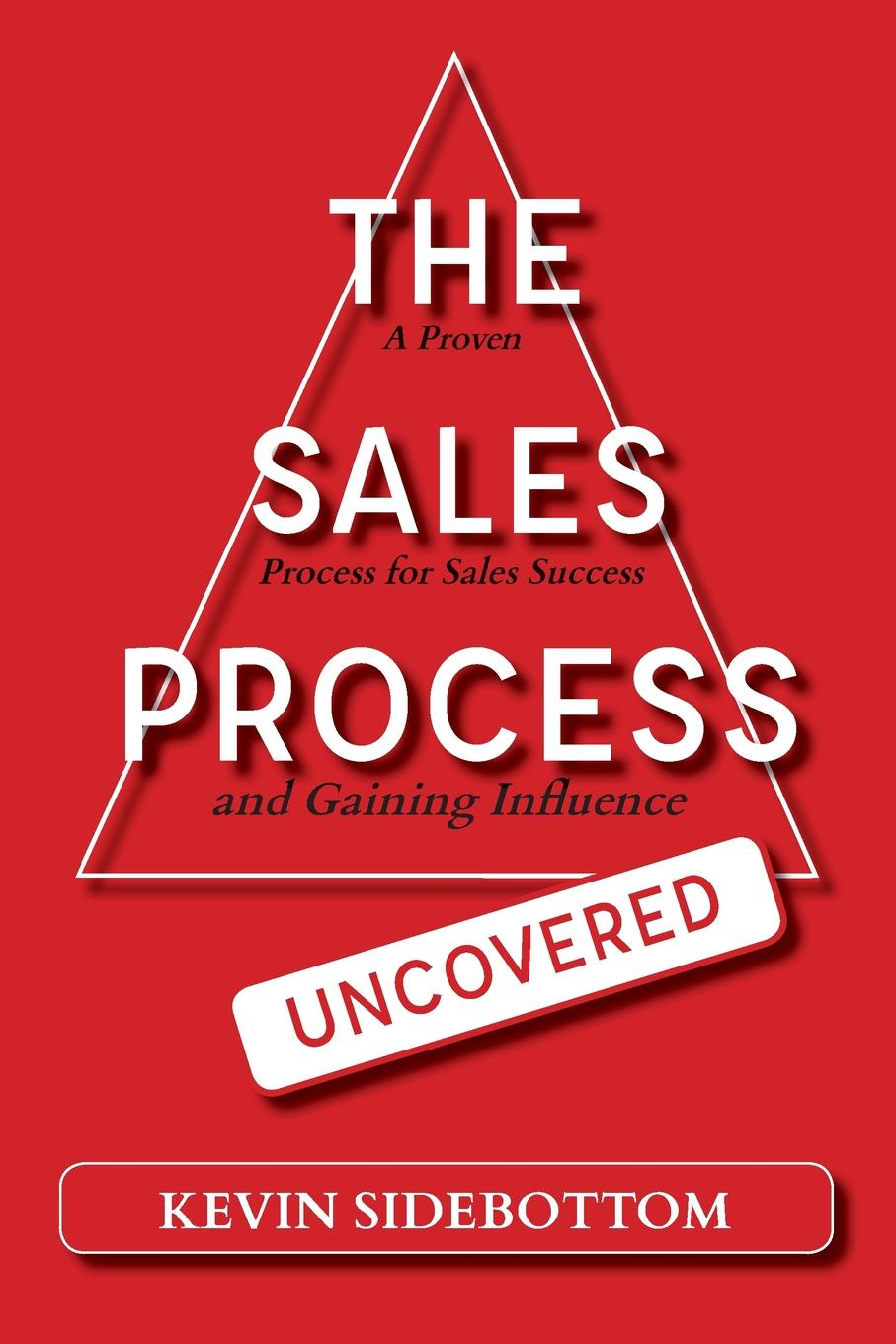 Kevin Sidebottom The Sales Process Uncovered. A Proven for Sales Success and Gaining Influence paul mccord m creating a million dollar a year sales income sales success through client referrals