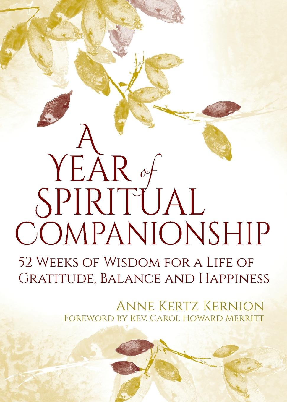 Anne Kertz Kernion A Year of Spiritual Companionship. 52 Weeks of Wisdom for a Life of Gratitude, Balance and Happiness a novykh spiritual practices and meditations