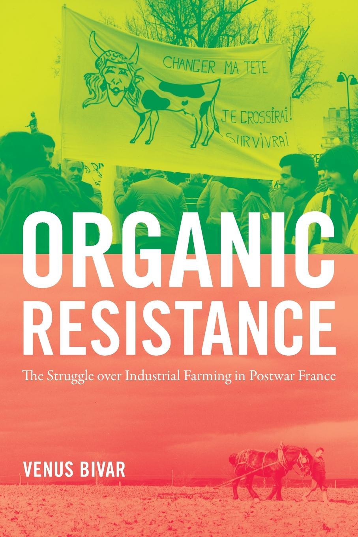Venus Bivar Organic Resistance. The Struggle over Industrial Farming in Postwar France problems and prospects of organic farming