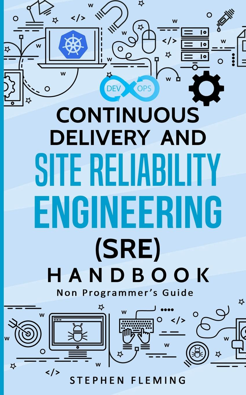 цена на Stephen Fleming Continuous Delivery and Site Reliability Engineering (SRE) Handbook. Non-Programmer.s Guide