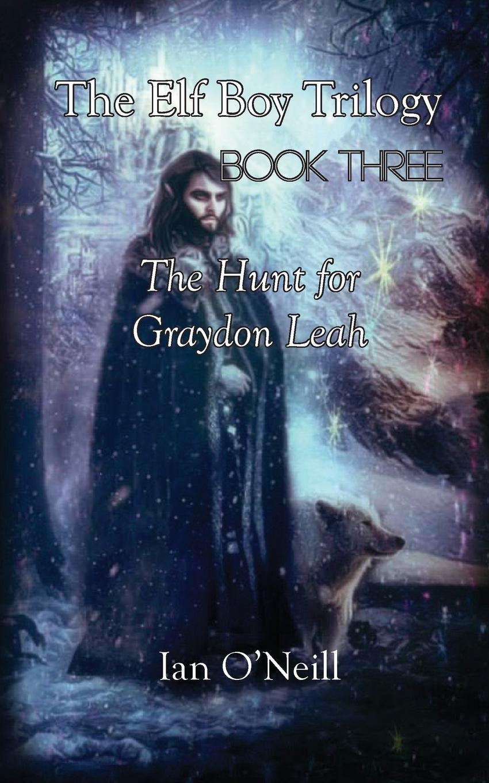 Ian O'Neill The Elf Boy Trilogy. Book Three: The Hunt for Graydon Leah