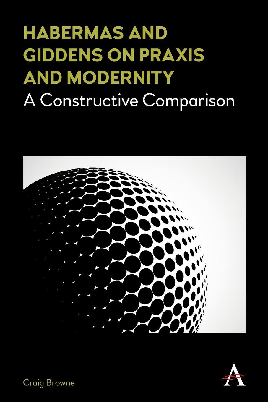 Craig Browne Habermas and Giddens on Praxis and Modernity. A Constructive Comparison недорго, оригинальная цена