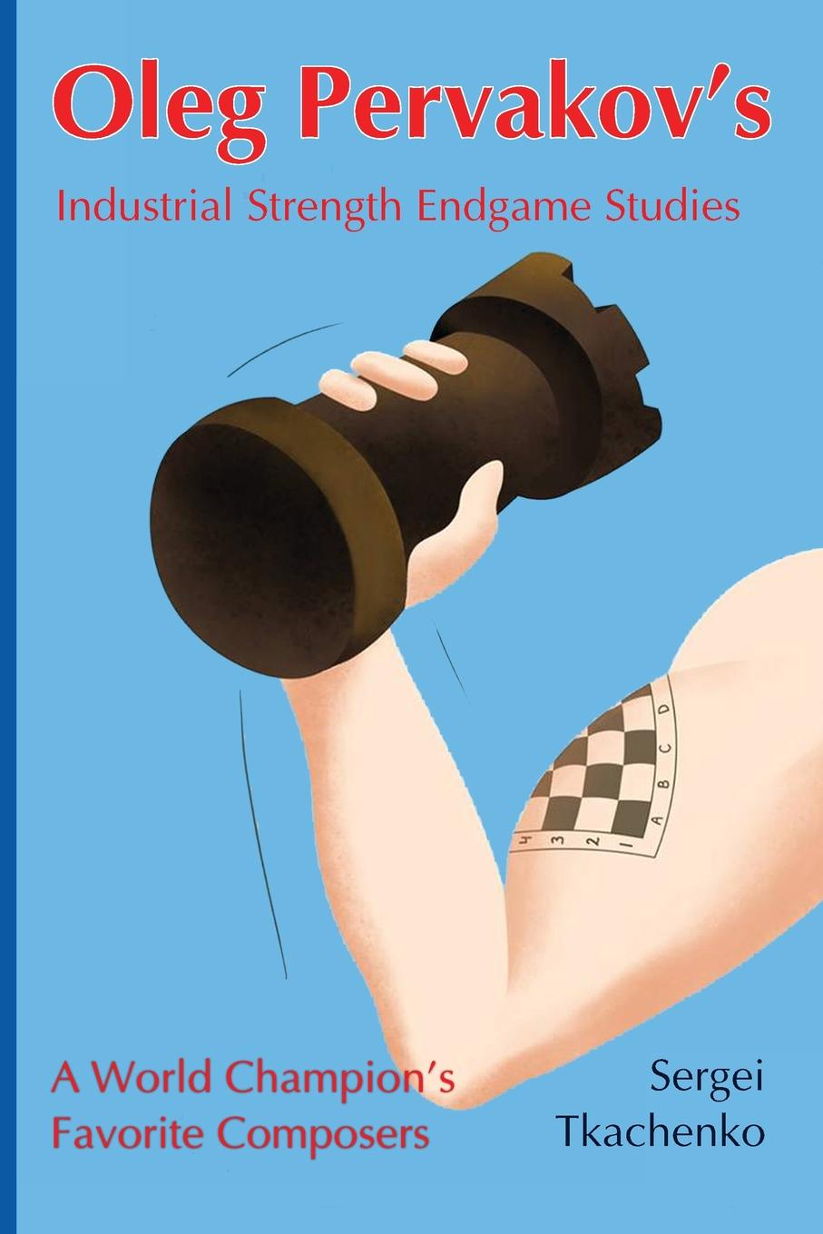 Sergei Tkachenko Oleg Pervakov.s Industrial Strength Endgame Studies. A World Champion.s Favorite Composers 100 chess studies lessons in the endgame на английском языке