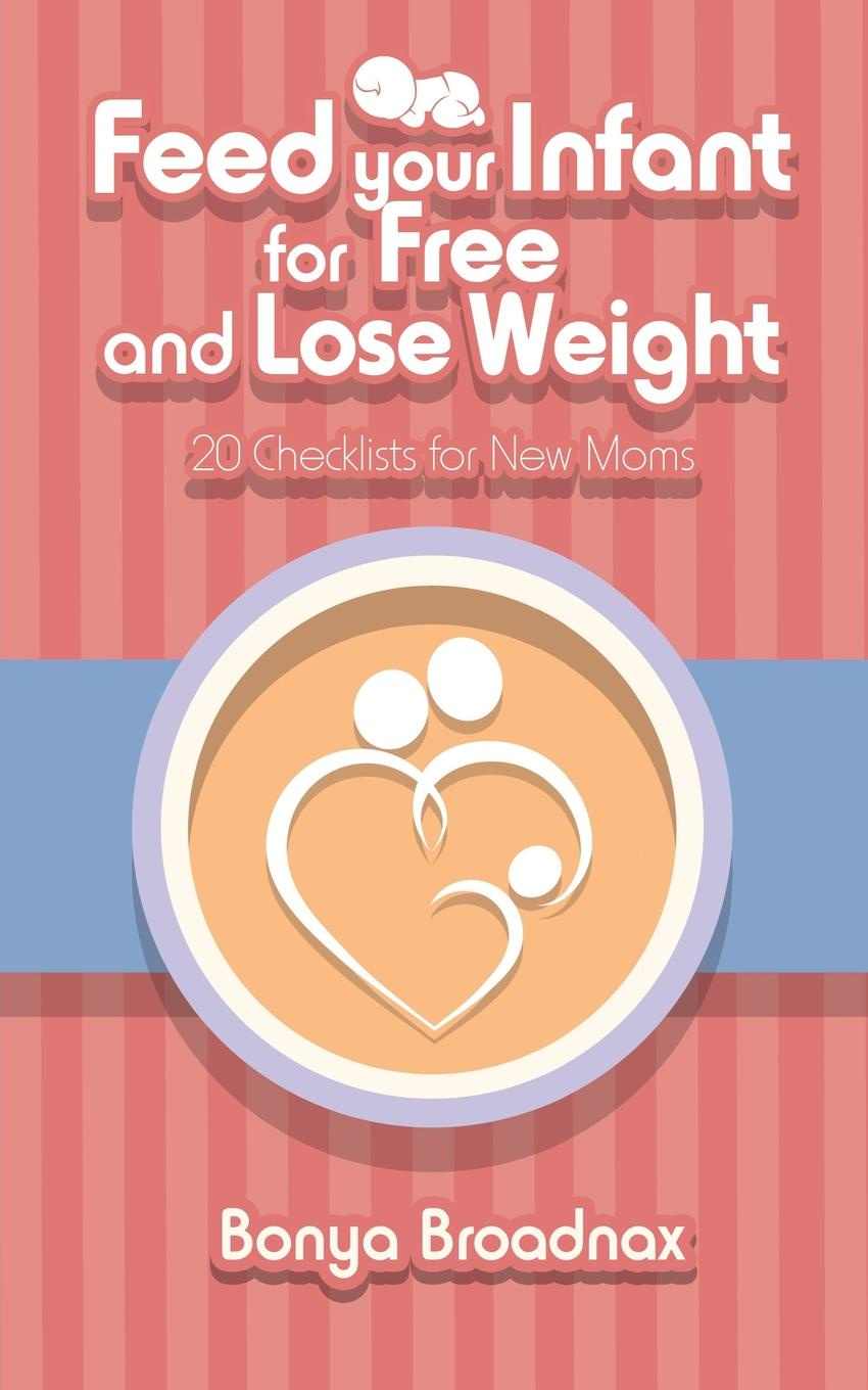 Bonya Broadnax Feed Your Infant for Free and Lose Weight. 20 Checklists for New Moms this book loves you