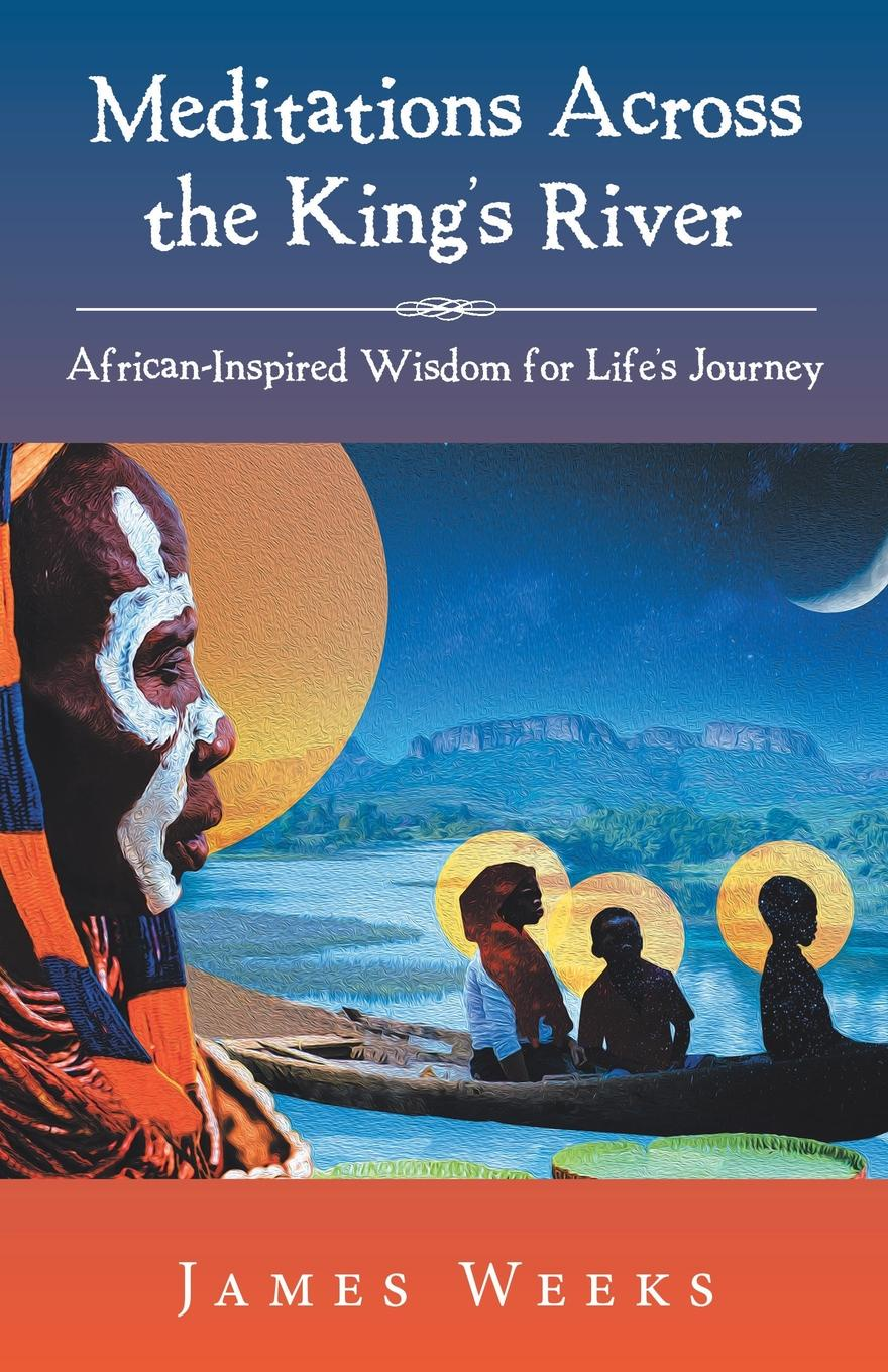 James Weeks Meditations Across the King.s River. African-Inspired Wisdom for Life.s Journey the soul seekers fated