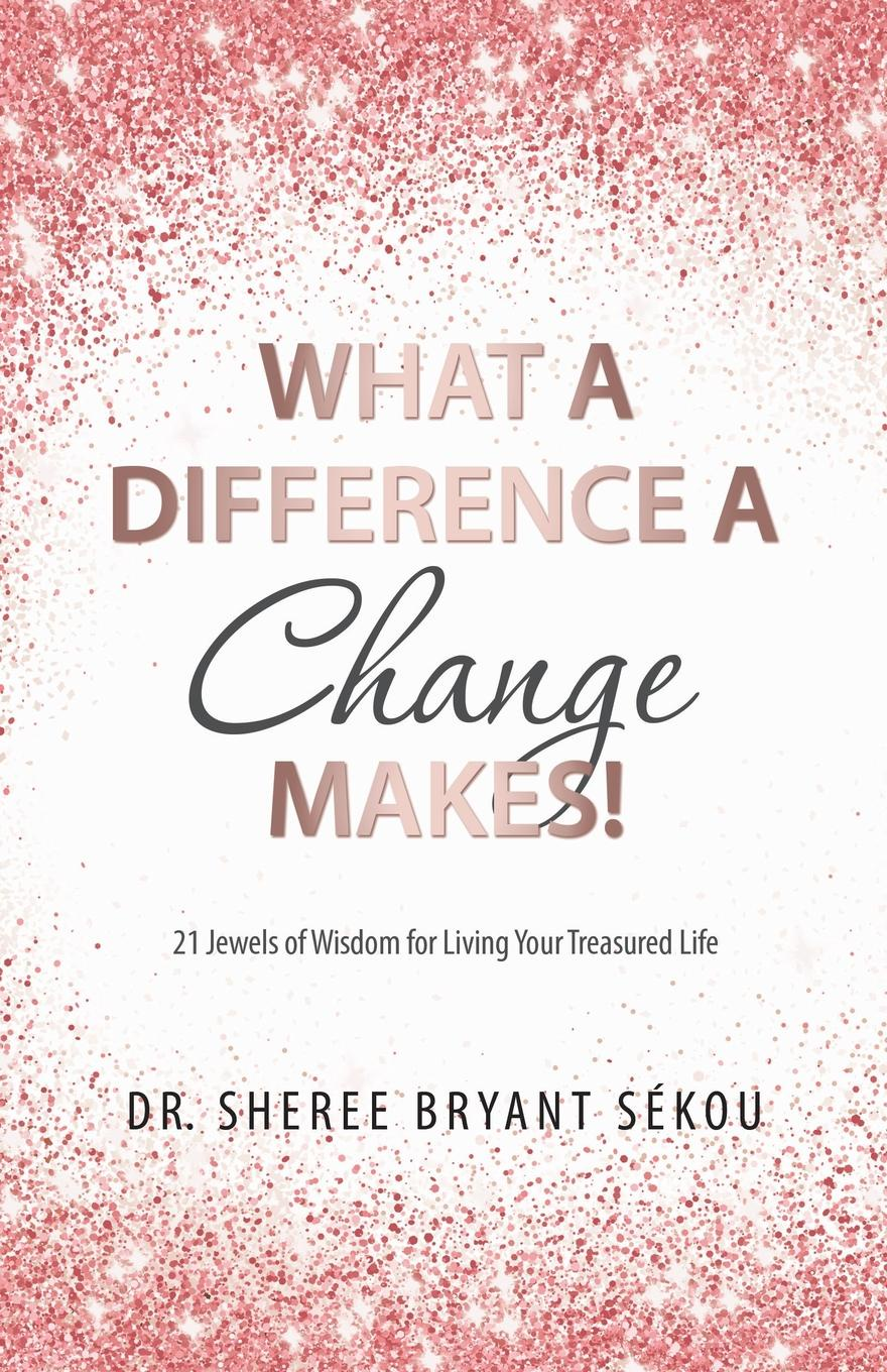 Dr. Sheree Bryant Sékou What a Difference a Change Makes.. 21 Jewels of Wisdom for Living Your Treasured Life paul muolo $700 billion bailout the emergency economic stabilization act and what it means to you your money your mortgage and your taxes