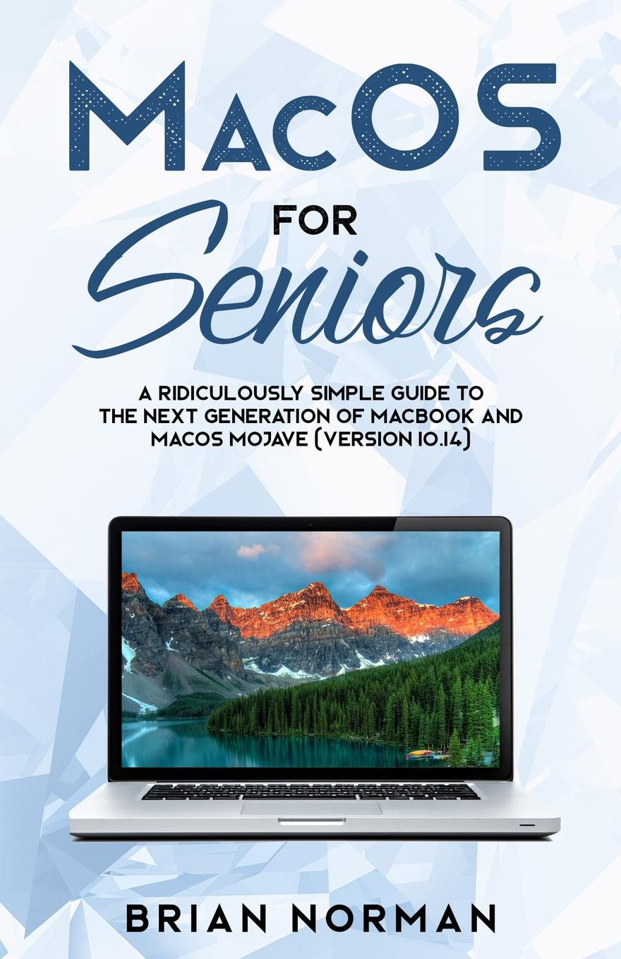 Brian Norman MacOS for Seniors. A Ridiculously Simple Guide to the Next Generation of MacBook and MacOS Mojave (Version 10.14) цена