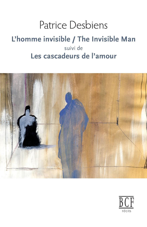 Patrice Desbiens L.Homme invisible / The Invisible Man suivi de Les cascadeurs de l.amour