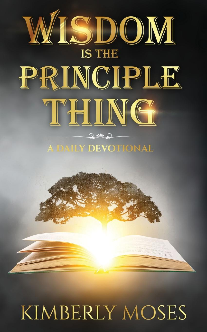 Kimberly Moses, Kimberly Hargraves Wisdom Is The Principle Thing. A Daily Devotional michael roberto a unlocking creativity how to solve any problem and make the best decisions by shifting creative mindsets