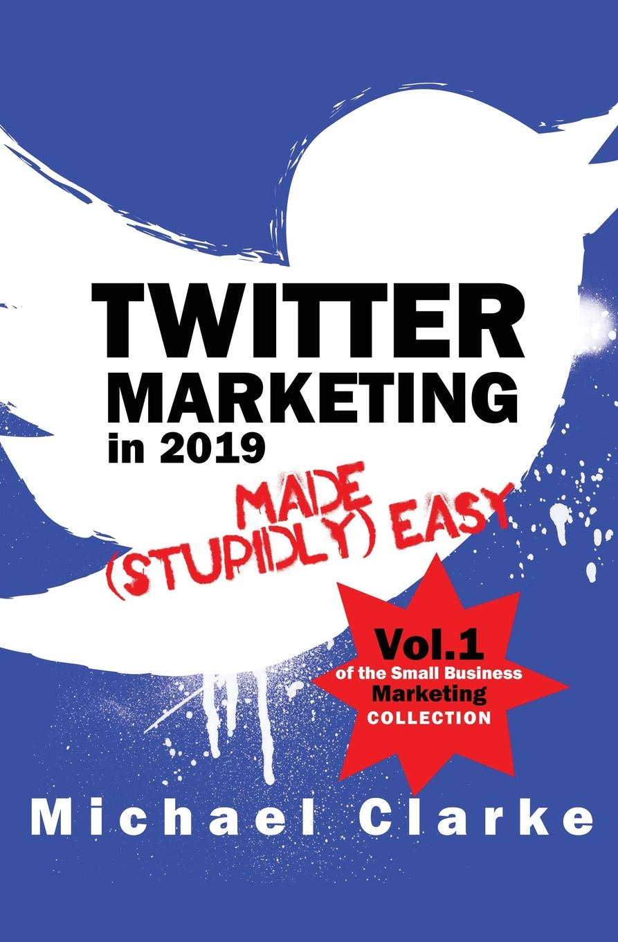 Michael Clarke Twitter Marketing in 2019 Made (Stupidly) Easy kyle lacy twitter marketing for dummies
