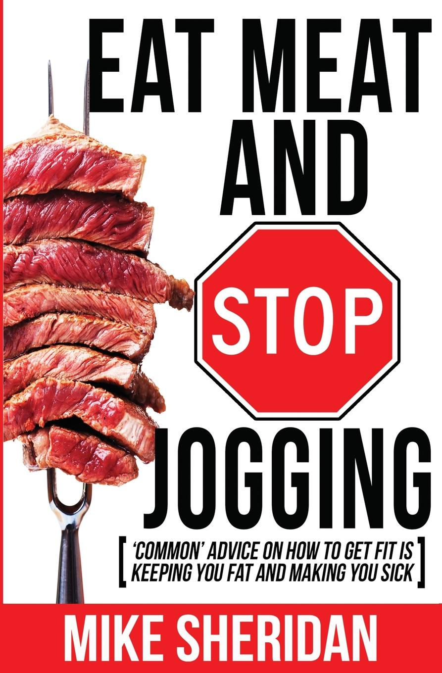 Mike Sheridan Eat Meat And Stop Jogging. .Common. Advice On How To Get Fit Is Keeping You Fat And Making You Sick human nutrition
