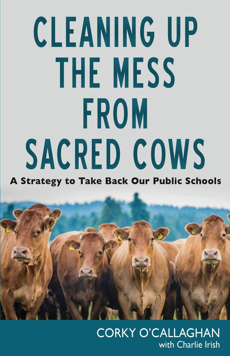 Corky O'Callaghan, Charlie Irish Cleaning up the Mess from Sacred Cows. A Strategy to Take Back Our Public Schools jake breeden tipping sacred cows kick the bad work habits that masquerade as virtues