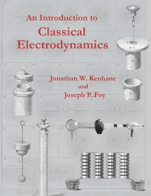 Jonathan W. Keohane, Joseph P. Foy An Introduction to Classical Electrodynamics jonathan w keohane joseph p foy an introduction to classical electrodynamics