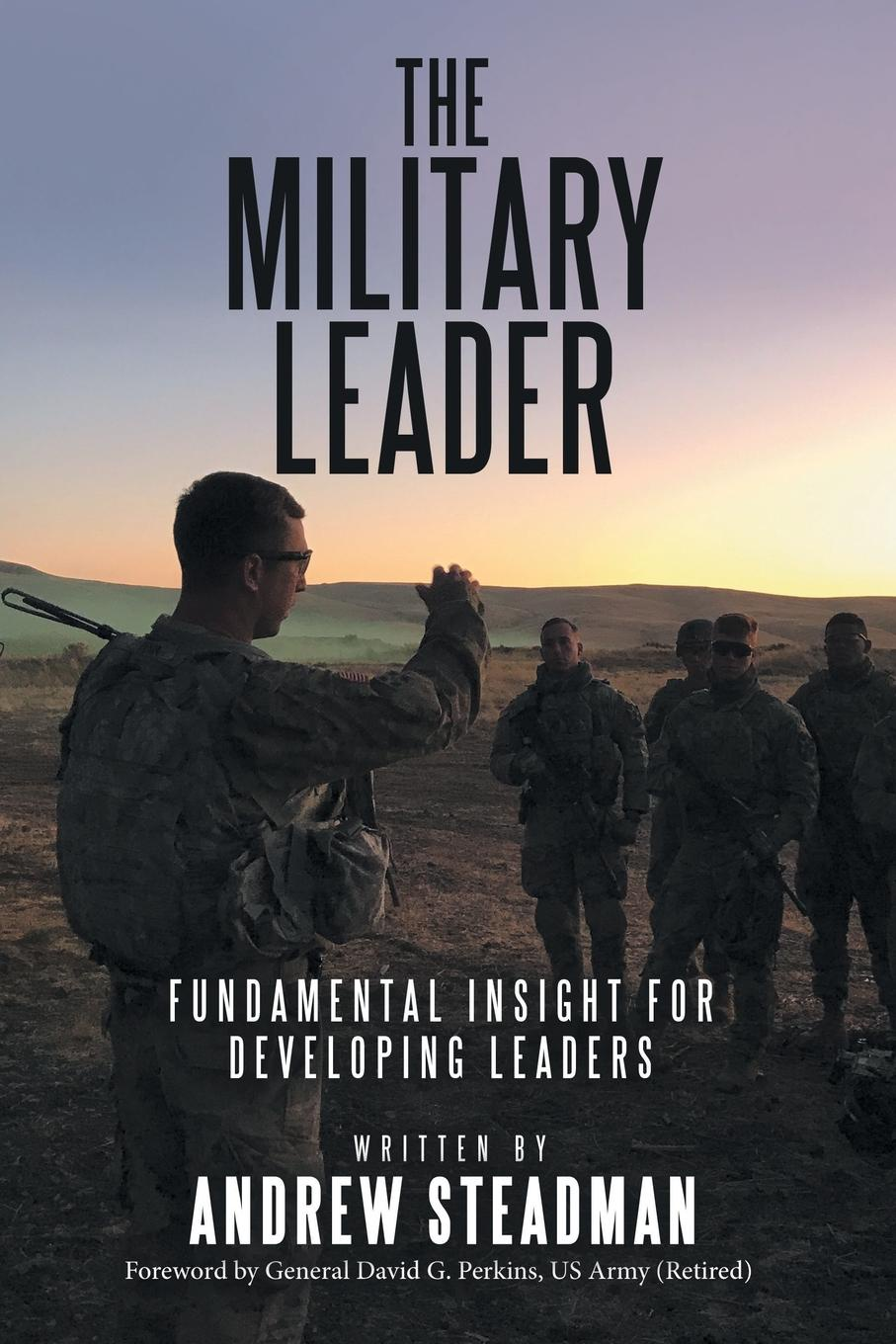 Andrew Steadman The Military Leader. Fundamental Insight for Developing Leaders antoinette oglethorpe grow your geeks a handbook for developing leaders in high tech organisations